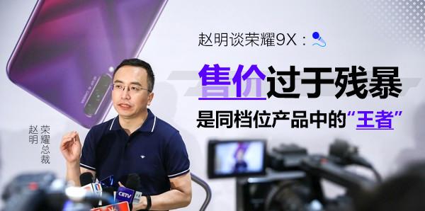 """赵明谈荣耀9X:售价过于残暴 是同档位产品中的""""王者"""""""